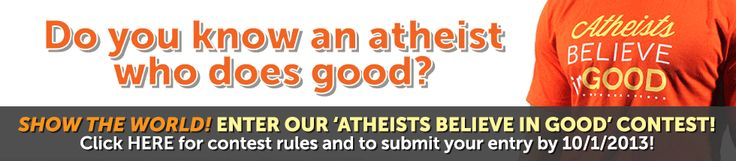 Do you know an atheist that does good?  Show the world and enter our Atheists Belive in Good contest!