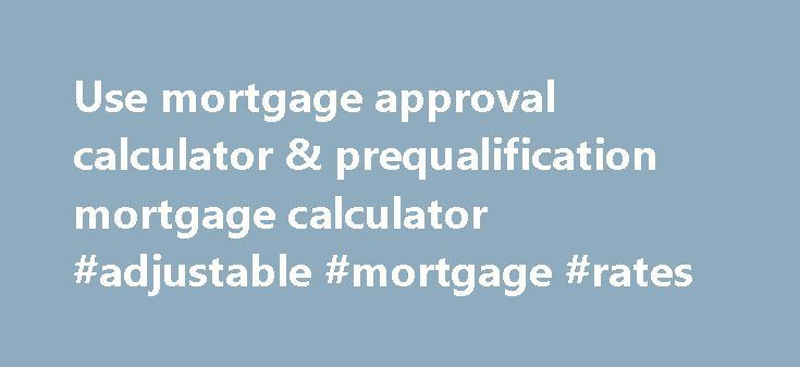 Use mortgage approval calculator & prequalification mortgage calculator #adjustable #mortgage #rates http://mortgage.nef2.com/use-mortgage-approval-calculator-prequalification-mortgage-calculator-adjustable-mortgage-rates/  #mortgage approval calculator # Prequalify – Mortgage Approval Calculators Help You're ready to buy a home–or are you? Using free mortgage calculator tools can help you determine your readiness to shop for a mortgage. Prequalify for a mortgage loan. and you can be in a