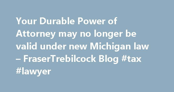 Your Durable Power of Attorney may no longer be valid under new Michigan law – FraserTrebilcock Blog #tax #lawyer http://attorney.remmont.com/your-durable-power-of-attorney-may-no-longer-be-valid-under-new-michigan-law-frasertrebilcock-blog-tax-lawyer/  #power of attorney michigan Your Durable Power of Attorney may no longer be valid under new Michigan law The Governor signed Enrolled Senate Bill 92 yesterday, which deals with new requirements for durable powers of attorney for finances. The…