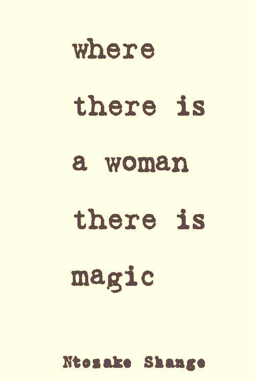 """Where there is a woman there is magic."" Absolutely. Beautiful, magical creatures they are. <3 :)"