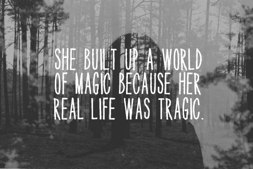 """She built up a world of magic because her real life was tragic."" -paramore"