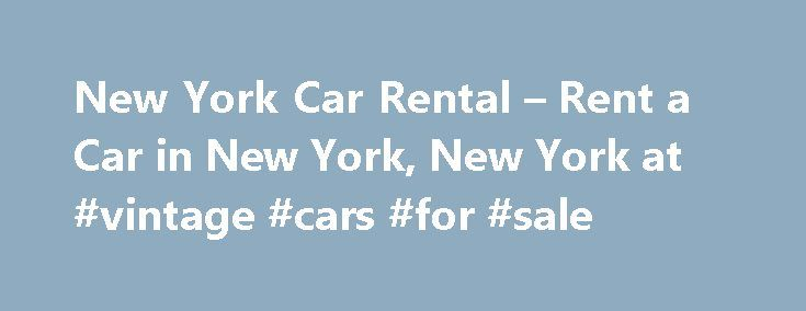 New York Car Rental – Rent a Car in New York, New York at #vintage #cars #for #sale http://car.remmont.com/new-york-car-rental-rent-a-car-in-new-york-new-york-at-vintage-cars-for-sale/  #new car # Nearby Neighborhood Locations 220 West 31st Street, New York, NY Details 220 West 31st Street Reserve a Rental Car Looking for a New York City car rental? has a wide selection of models available for rent. From friendly economy cars to luxurious convertibles and a fleet of sporty Cool Cars…