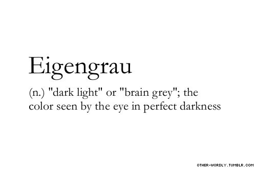"Eigengrau - ""dark light"" or ""brain grey"", the colour seen by the eye in perfect darkness"