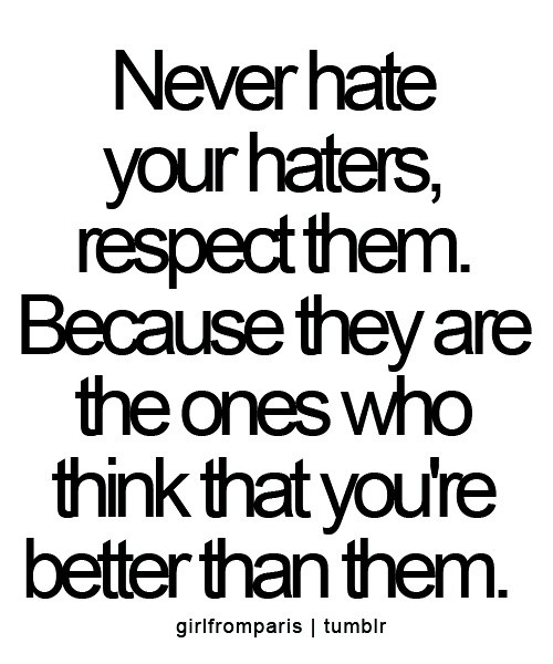 never hate your haters, respect them.  because they are the ones who think that you're better than them.