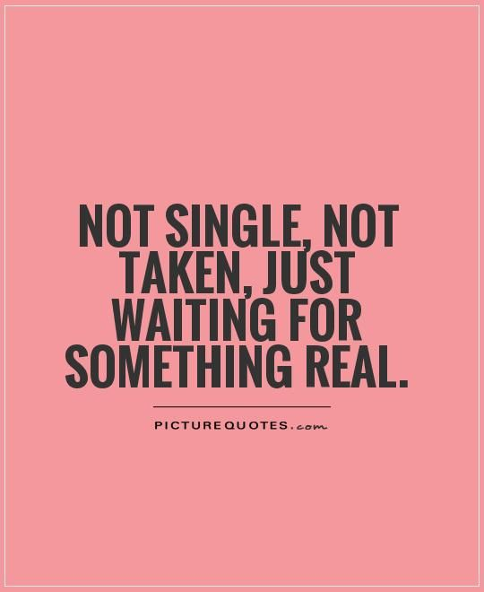 Not single, not taken, just waiting for something real. Single quotes on PictureQuotes.com.