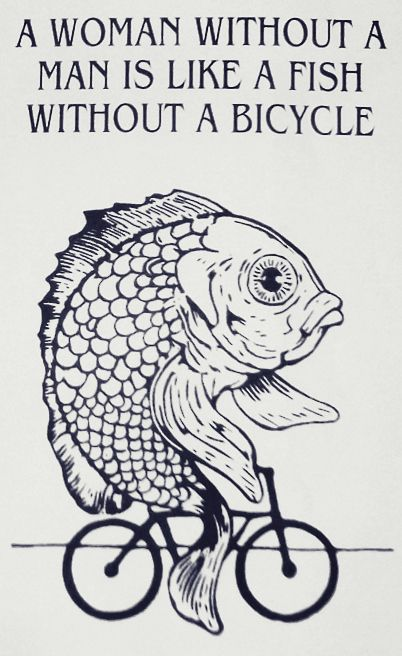 A Woman Without A Man Is Like A Fish Without A Bicycle