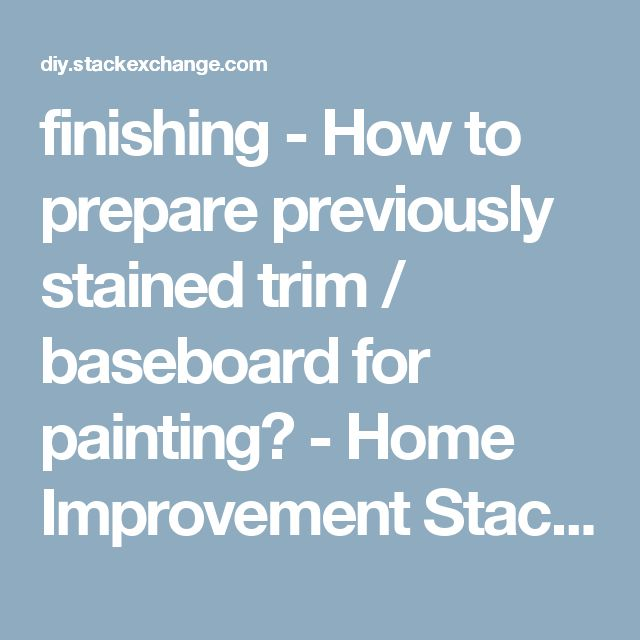 finishing - How to prepare previously stained trim / baseboard for painting? - Home Improvement Stack Exchange