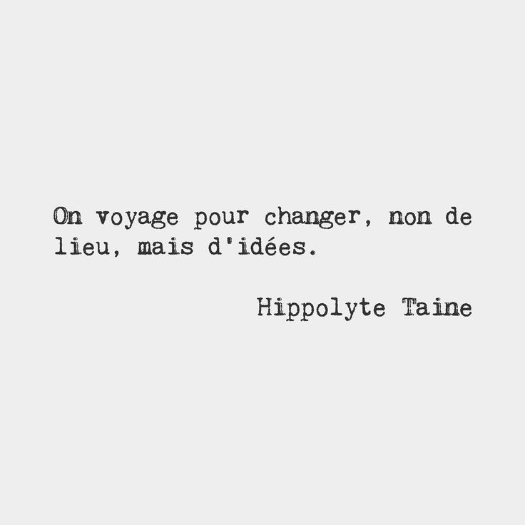 We travel to change not of place but of ideas. Hippolyte Taine French critic and historian (1823-1898)