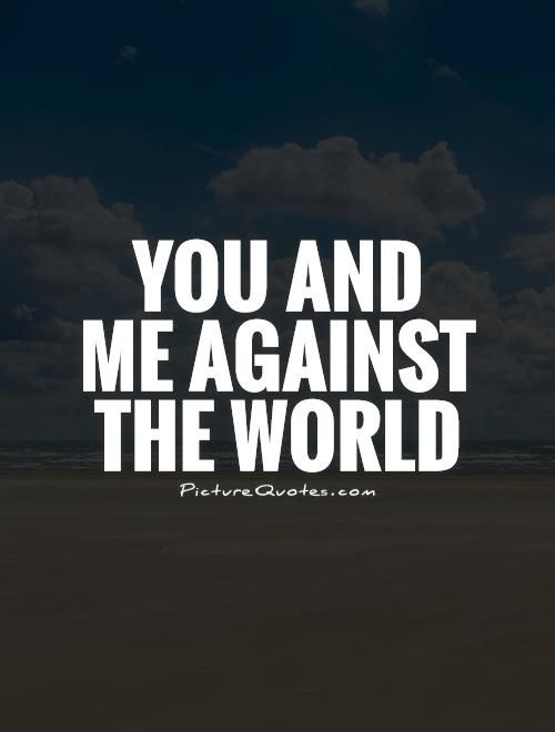 You and me against the world. Picture Quotes.