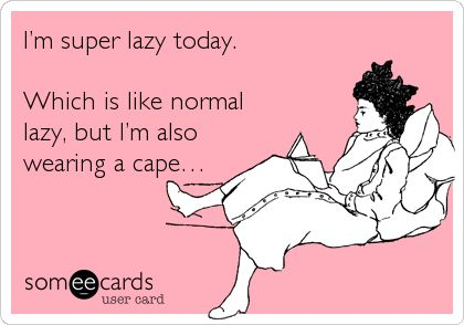 Funny Ecard: I'm super lazy today. Which is like normal lazy, but I'm also wearing a cape….