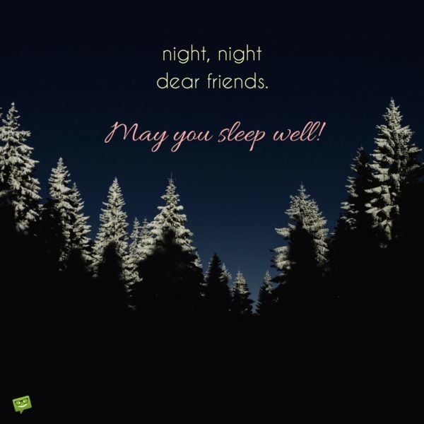 Night night, dear friends. May you sleep well.