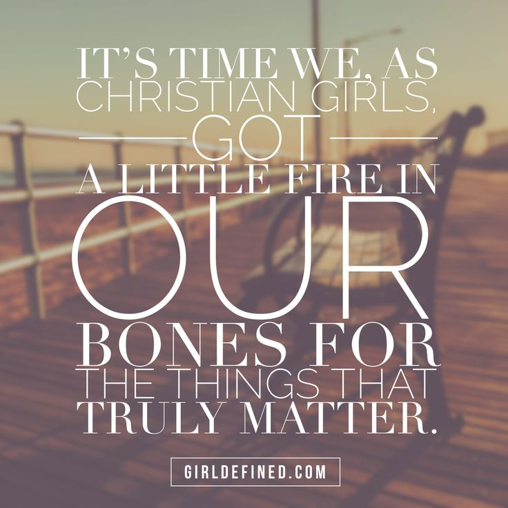 """""""It's time we, as Christian girls, got a little fire in our bones for the things that truly matter."""" -GirlDefined.com"""