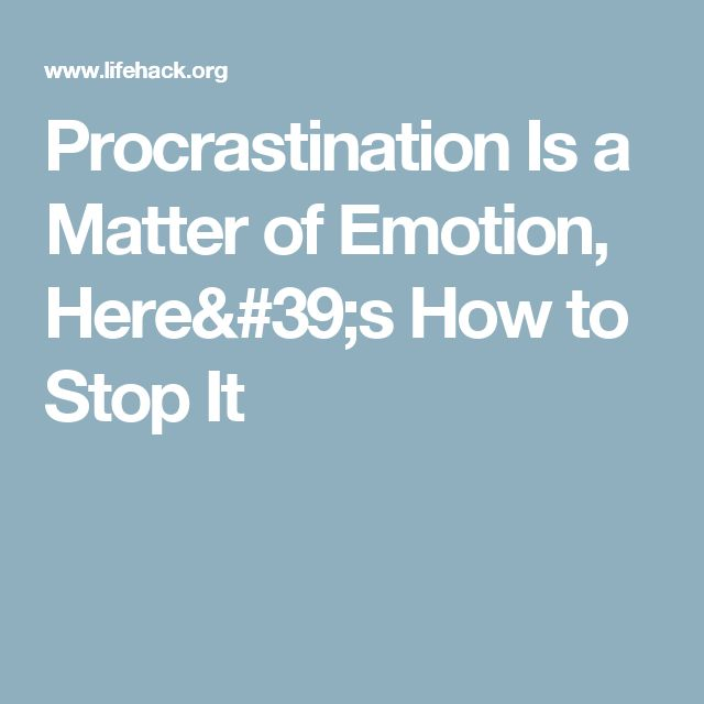 Procrastination Is a Matter of Emotion, Here's How to Stop It
