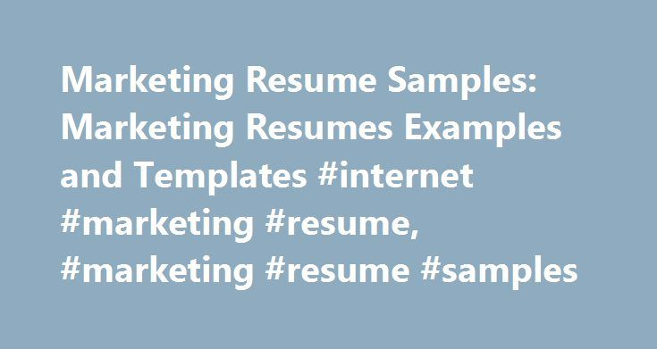 Marketing Resume Samples: Marketing Resumes Examples and Templates #internet #marketing #resume, #marketing #resume #samples http://kansas.nef2.com/marketing-resume-samples-marketing-resumes-examples-and-templates-internet-marketing-resume-marketing-resume-samples/  # Here are some tips for writing your resume draft: 1. Resume objective statement The objective statement presents the applicant main objectives to the prospective employer. It states: Who you are, what your job target is and the qua