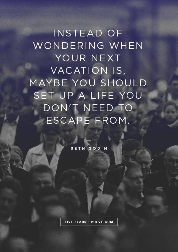 Ahelyett, hogy azon tűnődnél, hogy mikor mész legközelebb szabadságra, inkább teremts egy olyan életet, amiből nem akarsz kiszabadulni. - Seth Godin