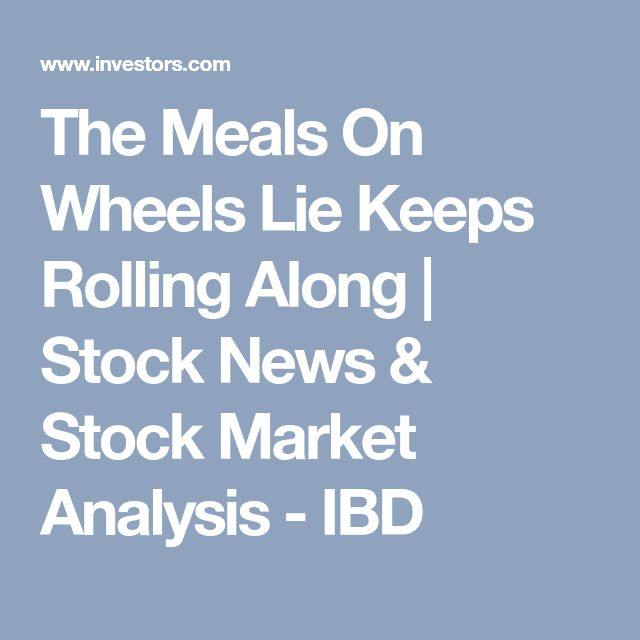 The Meals On Wheels Lie Keeps Rolling Along | Stock News & Stock Market Analysis - IBD