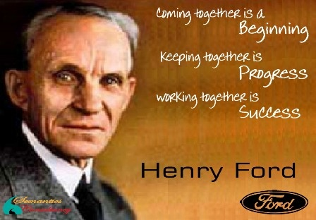Coming together is a Beginning  Keeping together is Progress  Working together is Success     - Henry Ford