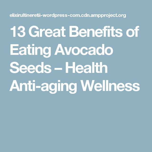 13 Great Benefits of Eating Avocado Seeds – Health Anti-aging Wellness