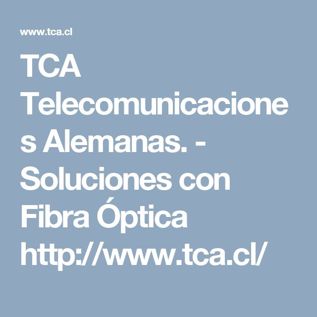 TCA Telecomunicaciones Alemanas. - Soluciones con Fibra Óptica  http://www.tca.cl/ ~~ http://www.directorio-minero.cl/directorio/empresas/Telecomunicaciones%20Alemanas%20S%20A.html