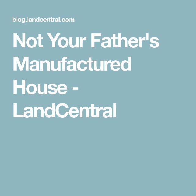 Not Your Father's Manufactured House - LandCentral