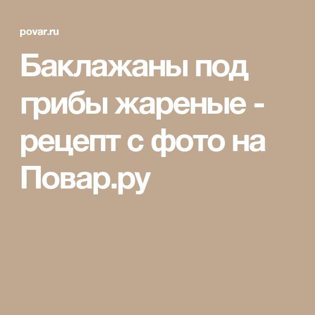 Баклажаны под грибы жареные - рецепт с фото на Повар.ру