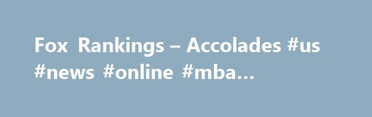 Fox Rankings – Accolades #us #news #online #mba #rankings http://tennessee.remmont.com/fox-rankings-accolades-us-news-online-mba-rankings/  # About the Fox School Fox Rankings Accolades Recent Rankings News Top 50 Undergraduate Business Programs 2016 US News (#48) Top 10 Online BBA 2016 US News (#2) Top 10 Risk Management Insurance program 2017 US News (#6) Top 15 International Business 2017 US News (#13) Top 15 Management Information Systems 2017 US News (#14) Top 10 Entrepreneurship…