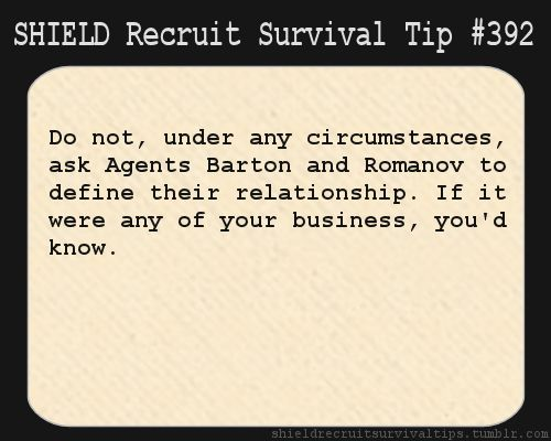 S.H.I.E.L.D. Recruit Survival Tip #392:Do not, under any circumstances, ask Agents Barton and Romanov to define their relationship. If it were any of your business, you'd know.  [Submitted by hannahhutton]