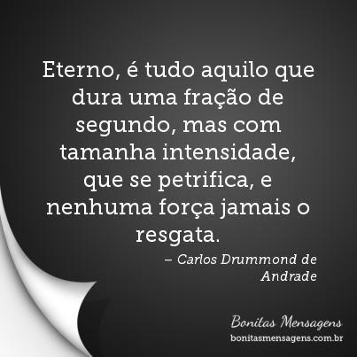 """""""Eterno, é tudo aquilo que dura uma fração de segundo, mas com tamanha intensidade, que se petrifica, e nenhuma força jamais o resgata."""" Carlos Drummond de Andrade."""