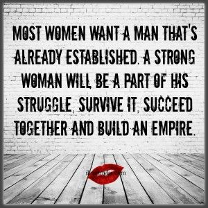 Most women want a man that's already established. A strong woman will be part of his struggle, survive it, succeed together and build an empire. More fantastic quotes on our Facebook page! https://www.facebook.com/LoveSexIntelligence #relationshipquotes #strongwoman #respectquotes #lovequotes #menquotes #womenquotes #ilovemylsi