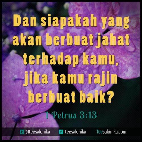 """""""Dan Siapakah yang akan berbuat jahat terhadap kamu, jika kamu rajin berbuat baik ?"""" (1 Petrus 3 : 13)"""