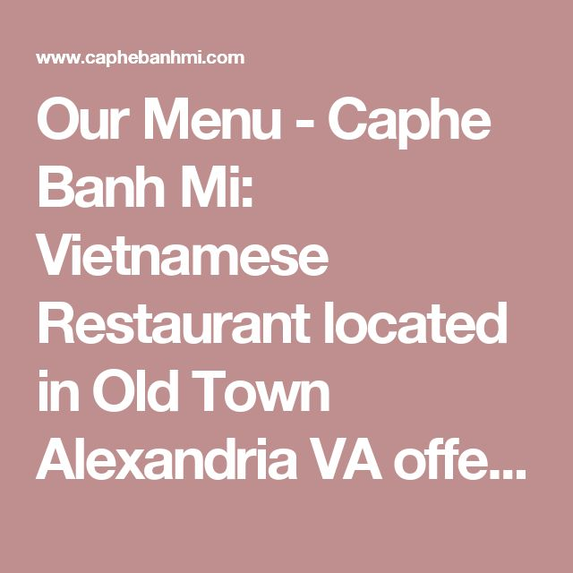 Our Menu - Caphe Banh Mi: Vietnamese Restaurant located in Old Town Alexandria VA offering Pho, Banh Mi, Noodles and more
