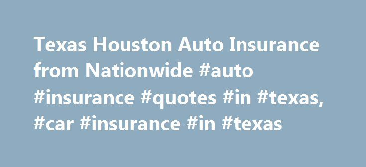 Texas Houston Auto Insurance from Nationwide #auto #insurance #quotes #in #texas, #car #insurance #in #texas http://usa.remmont.com/texas-houston-auto-insurance-from-nationwide-auto-insurance-quotes-in-texas-car-insurance-in-texas/  # Texas Auto Insurance Texas Links Everything's bigger in Texas and that means there's so much more to discover. From day trips exploring Big Bend country or Palo Duro Canyon, to weekend getaways along the Gulf Coast, trust that Nationwide can protect you and…