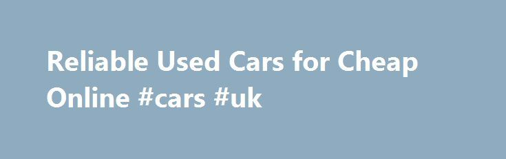 Reliable Used Cars for Cheap Online #cars #uk http://canada.remmont.com/reliable-used-cars-for-cheap-online-cars-uk/  #used cars for cheap # Reliable Used Cars for Cheap Online March 18, 2013 It's possible to find used cars for cheap online by visiting the websites of local car dealers. Most dealers will have a full listing of all the used vehicles they have for sale – cars, trucks, SUVs and whatever else they're selling— posted on ther website. This guide can help you find inexpensive and…