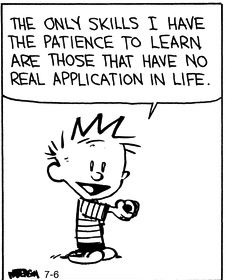 """""""The only skills I have the patience to learn are those that have no real application in life."""""""