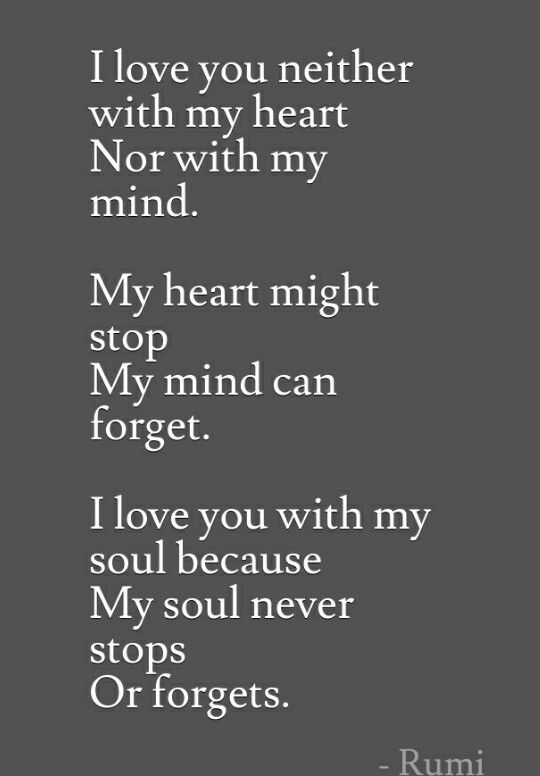 I love You with my soul because my soul never stops or ..forgets. ~ Rumi