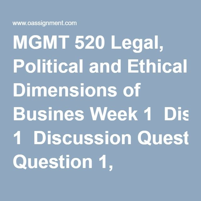 MGMT 520 Legal, Political and Ethical Dimensions of Busines Week 1  Discussion Question 1, National and International Ethics Patent Rights (Two Responses)  Discussion Question 2, Disbarment of Lawyers  Discussion Question 3, As the pendulum swings. Ethics and the Law  Week 2  Assignment, Administrative Regulations (Two Papers)  Discussion Question 1, Chapter 5, Problems 5-16, 5-17  Discussion Question 2, Sources of Law and Constitutionality, Chapter 5 Problem 4 and 7  Discussion Question 3…