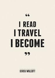 """I read, I travel, I become."" ~Derek Walcott"