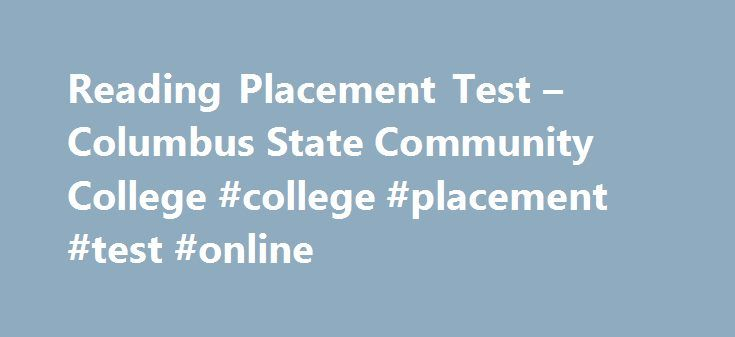 Reading Placement Test – Columbus State Community College #college #placement #test #online http://miami.remmont.com/reading-placement-test-columbus-state-community-college-college-placement-test-online/  # Reading Placement Test Reading comprehension is a critical skill for college success. The Reading Placement test assesses your ability to read and comprehend, so that you are placed in the appropriate classes your first semester at Columbus State. NOTE. The Reading placement test is a…