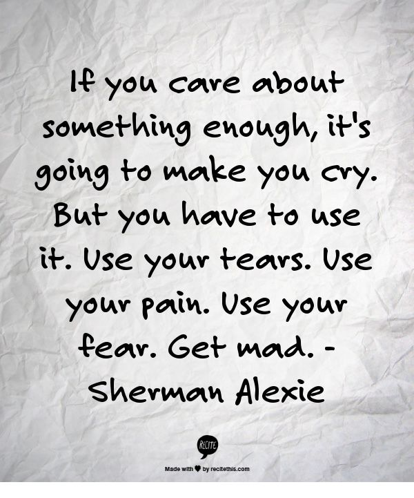 If you care about something enough, it's going to make you cry. But you have to use it. Use your tears. Use your pain. Use your fear. Get mad.  -Sherman Alexie