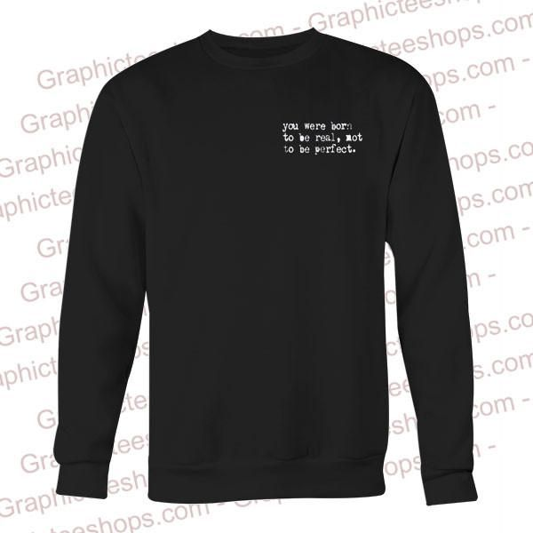 you were born to be real not perfect sweatshirt