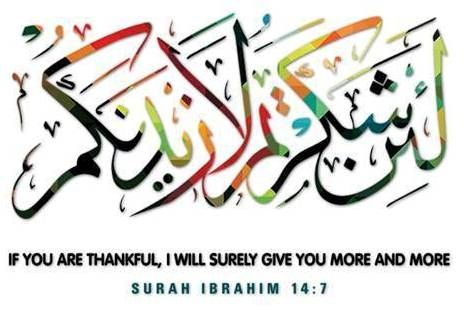 """ If You are thankful ,  I will surely Give you more and more :  ( Quran Surah Ibrahim: 14-7)"