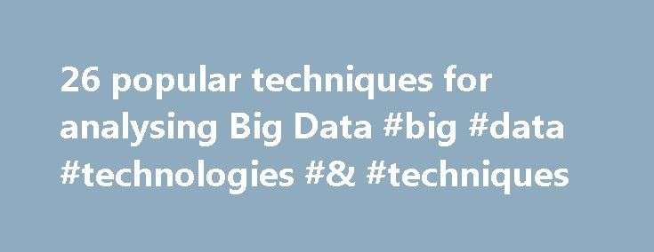26 popular techniques for analysing Big Data #big #data #technologies #& #techniques http://health.nef2.com/26-popular-techniques-for-analysing-big-data-big-data-technologies-techniques/  # 26 popular techniques for analysing Big Data There are many techniques being used to analyze datasets. In this article, we provide a list of some techniques applicable across a range of industries. This list is by no means exhaustive. Indeed, researchers continue to develop new techniques and improve on…
