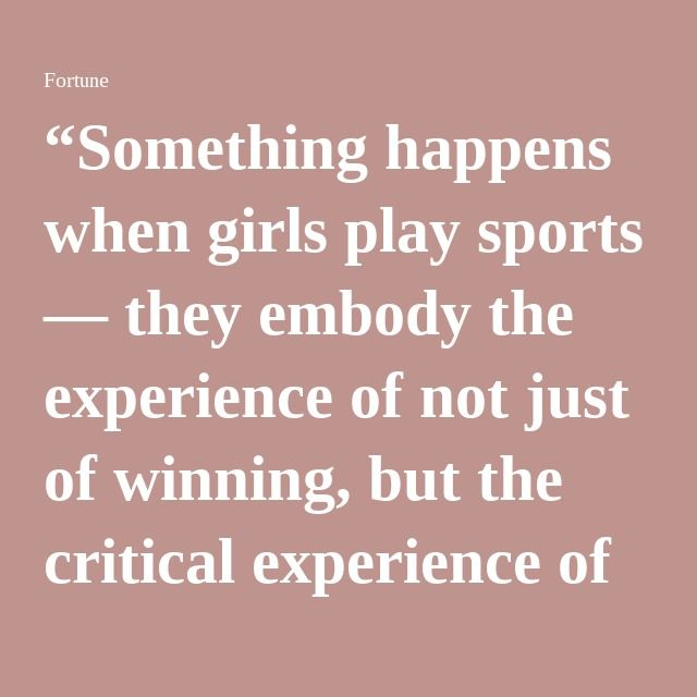 """Something happens when girls play sports — they embody the experience of not just of winning, but the critical experience of losing. It's that process of carrying on and clearing hurdles that really builds confidence. It's an incredibly useful proving ground for business and leadership."""