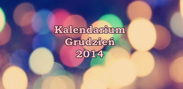 Kalendarium grudzień 2014 - A Ty co będziesz robić w ten magiczny, przedświąteczny czas? :)