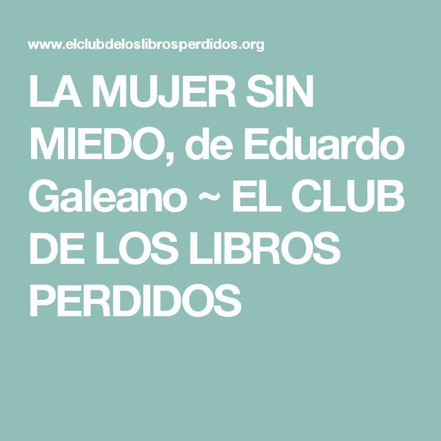 LA MUJER SIN MIEDO, de Eduardo Galeano ~ EL CLUB DE LOS LIBROS PERDIDOS