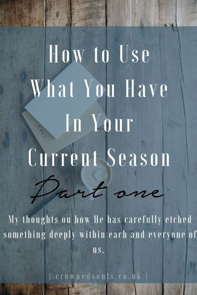 How to Use What You Have In Your Current Season – Part 1
