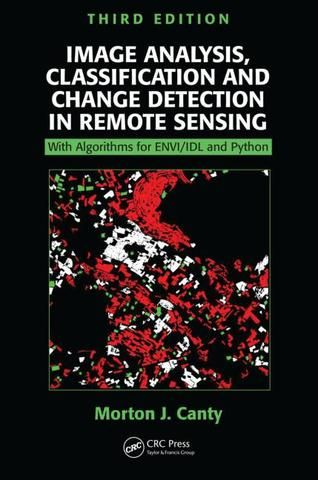 Image Analysis Classification and Change Detection in Remote Sensing: With Algorithms for ENVI/IDL and Python Third Edition; Morton J. Canty; Hardback