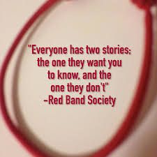 """Everyone has two stories; the one they want you to know and the one they don't."" -Red Band Society"