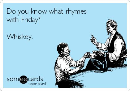 Do you know what rhymes with Friday? Whiskey. | Drinking Ecard