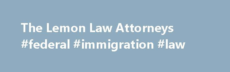 The Lemon Law Attorneys #federal #immigration #law http://laws.remmont.com/the-lemon-law-attorneys-federal-immigration-law/  #lemon law attorney # Tired of taking your vehicle into the shop? Always worried where you ll be stuck when your car breaks down again! Does your engine light keep coming on? Can t seem to get that strange noise to stop? You might have a lemon. At The Lemon Law Attorneys we work for […]